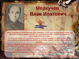 Меркучев  Влас Ипатович Моего прадедушку звали Меркучев Влас Ипатович. В 194