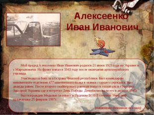 Алексеенко  Иван Иванович Мой прадед Алексеенко Иван Иванович родился 21 ию