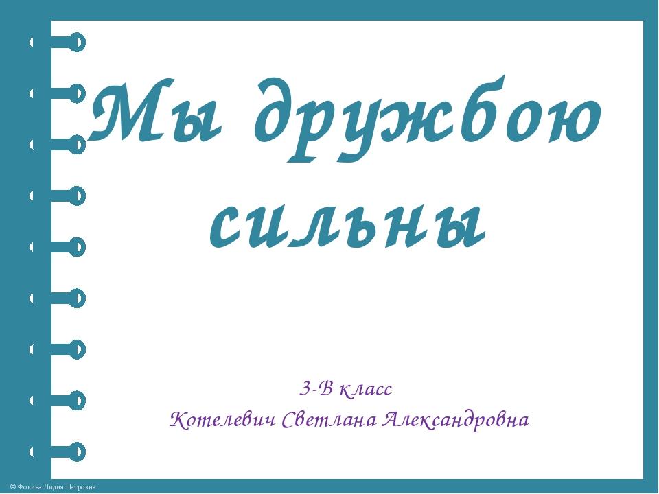 Мы дружбою сильны 3-В класс Котелевич Светлана Александровна © Фокина Лидия П...