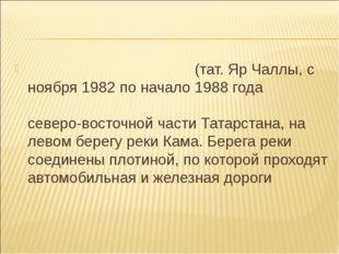 На́бережные Челны́(тат. Яр Чаллы, с ноября 1982 по начало 1988 года называлс