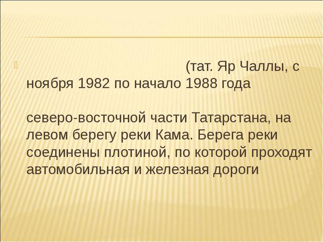 На́бережные Челны́(тат. Яр Чаллы, с ноября 1982 по начало 1988 года называлс...