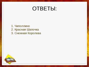 ОТВЕТЫ: 1. Чиполлино 2. Красная Шапочка 3. Снежная Королева