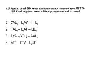 А18. Одна из цепей ДНК имеет последовательность нуклеотидов АТГ-ГТА-ЦЦГ. Како