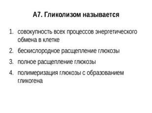 А7. Гликолизом называется совокупность всех процессов энергетического обмена