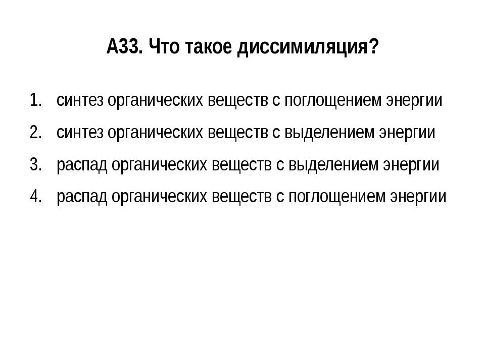А33. Что такое диссимиляция? синтез органических веществ с поглощением энерги...