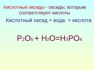 Кислотные оксиды - оксиды, которым соответствуют кислоты Кислотный оксид + во