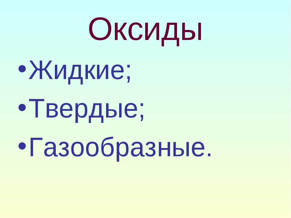Оксиды Жидкие; Твердые; Газообразные.