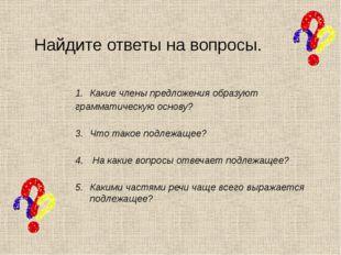 Найдите ответы на вопросы. Какие члены предложения образуют грамматическую ос