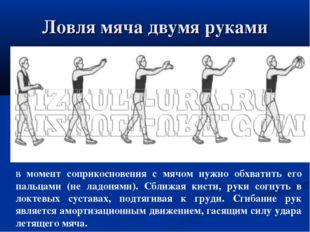 Ловля мяча двумя руками В момент соприкосновения с мячом нужно обхватить его