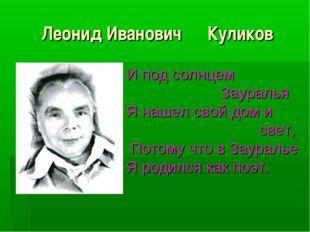 Леонид Иванович Куликов И под солнцем Зауралья Я нашел свой дом и свет, Потом
