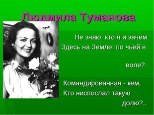 Людмила Туманова Не знаю, кто я и зачем Здесь на Земле, по чьей я воле? Коман