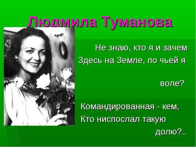 Людмила Туманова Не знаю, кто я и зачем Здесь на Земле, по чьей я воле? Коман...