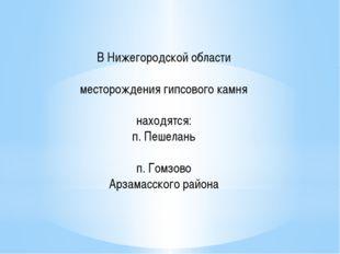 В Нижегородской области месторождения гипсового камня находятся: п. Пешелань