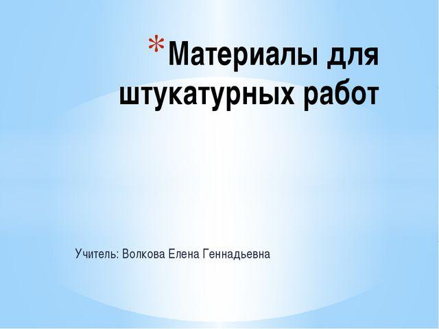 Учитель: Волкова Елена Геннадьевна Материалы для штукатурных работ