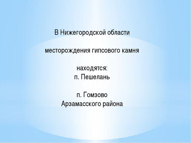 В Нижегородской области месторождения гипсового камня находятся: п. Пешелань...