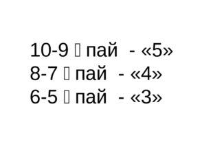 10-9 ұпай - «5» 8-7 ұпай - «4» 6-5 ұпай - «3»