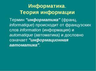 "Информатика. Теория информации Термин ""информатика"" (франц. informatique) пр"