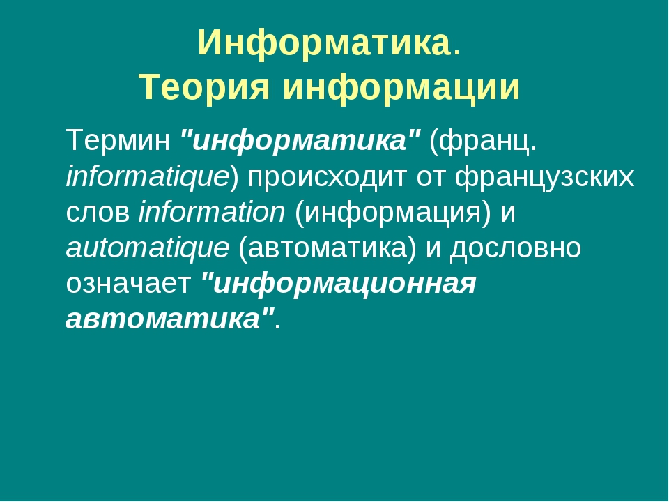 "Информатика. Теория информации Термин ""информатика"" (франц. informatique) пр..."