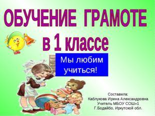 Мы любим учиться! Составила: Каблукова Ирина Александровна Учитель МБОУ СОШ»1