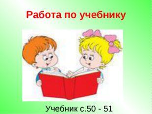 Работа по учебнику Учебник с.50 - 51