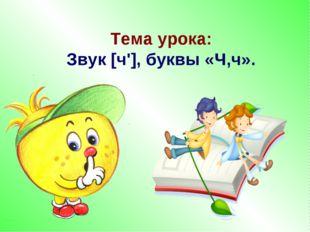 Тема урока: Звук [ч'], буквы «Ч,ч».