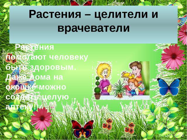 Растения – целители и врачеватели Растения помогают человеку быть здоровым....