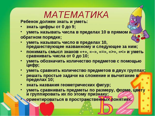 МАТЕМАТИКА Ребенок должен знать и уметь: знать цифры от 0 до 9; уметь называт...