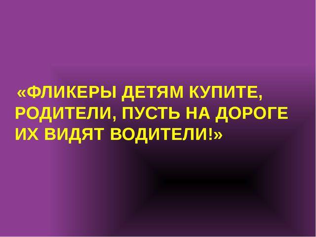 «ФЛИКЕРЫ ДЕТЯМ КУПИТЕ, РОДИТЕЛИ, ПУСТЬ НА ДОРОГЕ ИХ ВИДЯТ ВОДИТЕЛИ!»