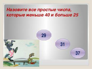 Назовите все простые числа, которые меньше 40 и больше 25 29 31 37 Головнина