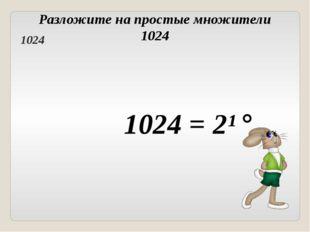 Разложите на простые множители 1024 1024 = 2¹° Головнина А.А. 1024