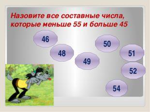 Назовите все составные числа, которые меньше 55 и больше 45 46 48 49 54 50 52