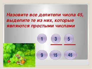 Назовите все делители числа 45, выделите те из них, которые являются простыми