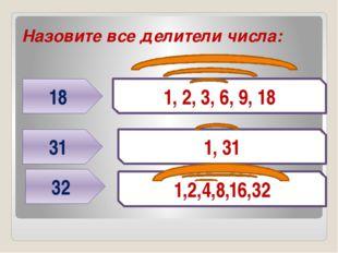 Назовите все делители числа: 18 31 1, 2, 3, 6, 9, 18 1, 31 32 1,2,4,8,16,32 Г