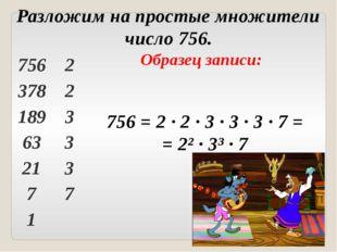 Образец записи: 756 = 2 ∙ 2 ∙ 3 ∙ 3 ∙ 3 ∙ 7 = = 2² ∙ 3³ ∙ 7 Разложим на прост