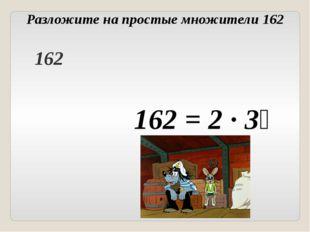 Разложите на простые множители 162 162 = 2 ∙ 3⁴ Головнина А.А. 162