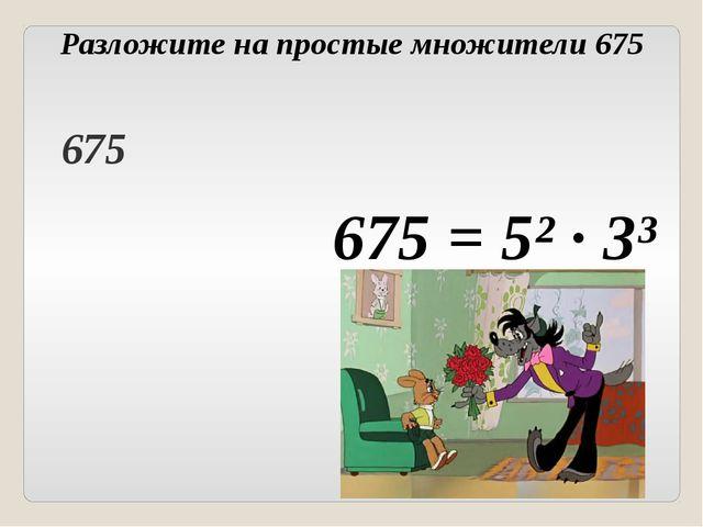 Разложите на простые множители 675 675 = 5² ∙ 3³ Головнина А.А. 675