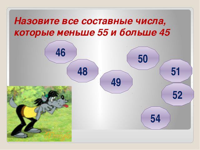 Назовите все составные числа, которые меньше 55 и больше 45 46 48 49 54 50 52...