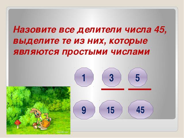 Назовите все делители числа 45, выделите те из них, которые являются простыми...