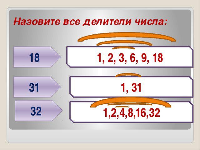 Назовите все делители числа: 18 31 1, 2, 3, 6, 9, 18 1, 31 32 1,2,4,8,16,32 Г...