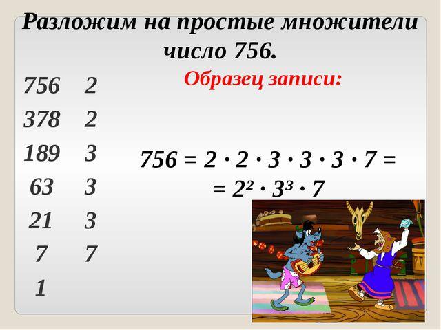 Образец записи: 756 = 2 ∙ 2 ∙ 3 ∙ 3 ∙ 3 ∙ 7 = = 2² ∙ 3³ ∙ 7 Разложим на прост...