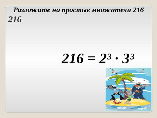 216 = 2³ ∙ 3³ Разложите на простые множители 216 Головнина А.А. 216