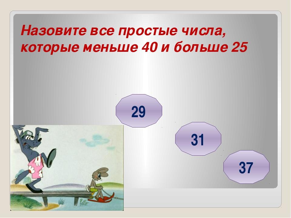 Назовите все простые числа, которые меньше 40 и больше 25 29 31 37 Головнина...