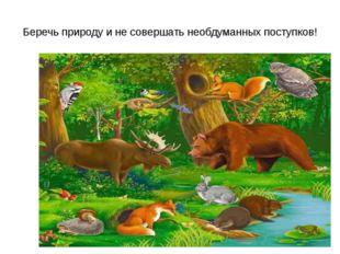 Беречь природу и не совершать необдуманных поступков!