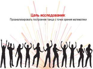 Цель исследования: Проанализировать построение танца с точки зрения математик