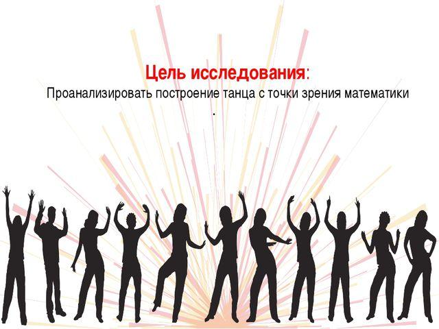 Цель исследования: Проанализировать построение танца с точки зрения математик...