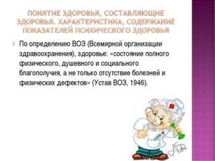 По определению ВОЗ (Всемирной организации здравоохранения), здоровье: «состоя