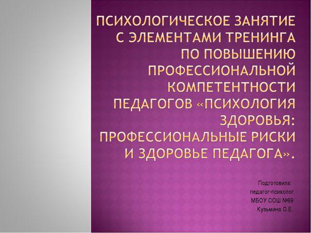 Подготовила: педагог-психолог МБОУ СОШ №69 Кузьмина О.Е.
