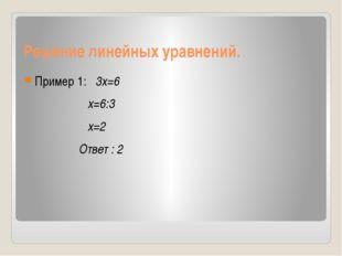 Решение линейных уравнений. Пример 1: 3x=6 x=6:3 x=2 Ответ : 2