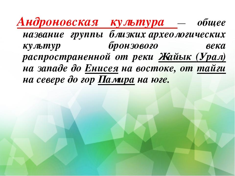 Андроновская культура — общее название группы близкихархеологических культур...