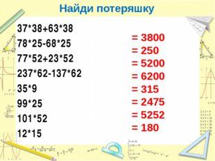Найди потеряшку 37*38+63*38 78*25-68*25 77*52+23*52 237*62-137*62 35*9 99*25